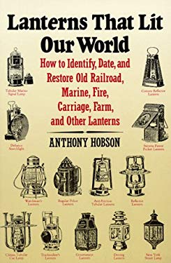 Lanterns That Lit Our World: How to Identify, Date, and Restore Old Railroad, Marine, Fire, Carriage, Farm, and Other Lanterns 9780961487652