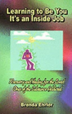 Learning to Be You It's an Inside Job: Recovery and Healing for the Loved Ones of the Substance Addicted 9780966821918