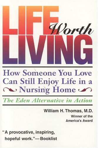 Life Worth Living: How Someone You Love Can Still Enjoy Life in a Nursing Home; The Eden Alternative in Action 9780964108967