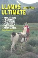 Llamas Are the Ultimate: Training, Feeding, Packing, Hunting, Fishing, and Care