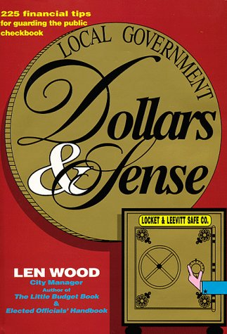 Local Government Dollar & Sense: 225 Financial Tips for Guarding the Public Checkbook 9780963437433