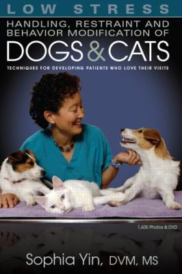Low Stress Handling, Restraint and Behavior Modification of Dogs and Cats: Techniques for Developing Patients Who Love Their Visits 9780964151840