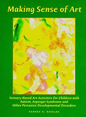 Making Sense of Art: Sensory-Based Art Activities for Children with Autism, Asperger Syndrome and Other Pervasive Developmental Disorders 9780967251448