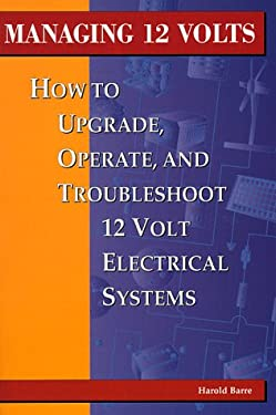 Managing 12 Volts: How to Upgrade, Operate, and Troubleshoot 12 Volt Electrical Systems 9780964738614