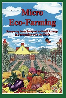 Micro Eco-Farming: Prospering from Backyard to Small Acreage in Partnership with the Earth 9780963281432
