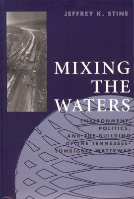 Mixing the Waters: Envrionment, Politics, and the Building of the Tennessee-Tombigbee Waterway 9780962262869