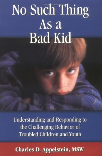 No Such Thing as a Bad Kid: Understanding & Responding to the Challenging Behavior of Troubled Children & Youth 9780965983600