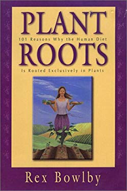 Plant Roots: 101 Reasons Why the Human Diet Is Rooted Exclusively in Plants 9780967249643