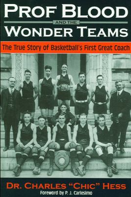 Prof Blood and the Wonderteams: The True Story of Basketball's First Great Coach 9780966445954