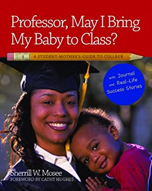 Professor, May I Bring My Baby to Class?: A Studen Mother's Guide to College with Journal and Real-Life Stories 9780964284395