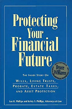 Protecting Your Financial Future: The Inside Story on Wills, Living Trusts, Probate, Estate Taxes, and Asset Protection