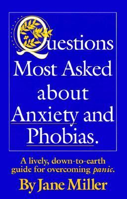Questions Most Asked about Anxiety and Phobias.: A Lively, Down-To-Earth Guide for Overcoming Panic. 9780965487306