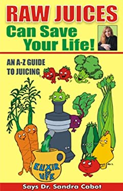 Raw Juices Can Save Your Life!: An A-Z Guide 9780967398389