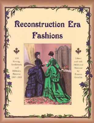 Reconstruction Era Fashions: 350 Sewing, Needlework, and Millinery Patterns 1867-1868 9780963651747
