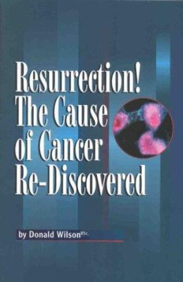 Resurrection! the Cause of Cancer Re-Discovered: Or What the Literature Says about the Cause, Prevention and Treatment of Cancer; All the Things You W 9780968459508