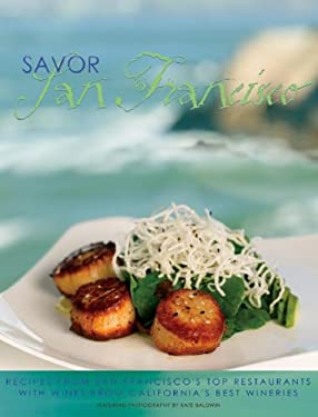 Savor San Francisco: Recipes from San Francisco's Top Restaurants with Wines from California's Best Wineries 9780967218687