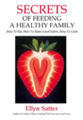 Secrets of Feeding a Healthy Family: How to Eat, How to Raise Good Eaters, How to Cook 9780967118925