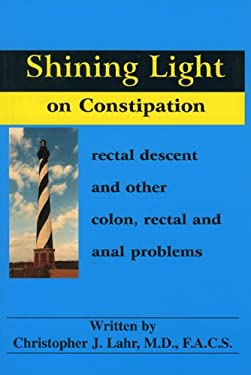 Shining Light on Constipation: Rectal Descent, and Other Colon, Rectal, and Anal Problems 9780964817630