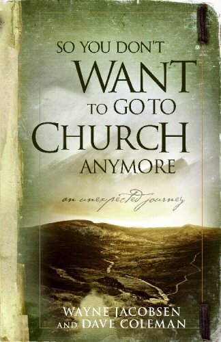 So You Don't Want to Go to Church Anymore: An Unexpected Journey Into the Reality of the Father's Family 9780964729223