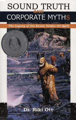 Sound Truth and Corporate Myth$: The Legacy of the EXXON Valdez Oil Spill 9780964522664