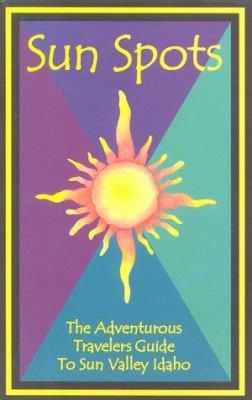 Sun Spots: The Adventurous Travelers Guide to Sun Valley, Idaho 9780966595314