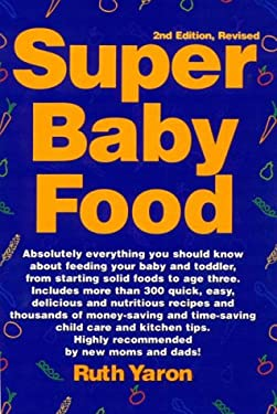 Super Baby Food: Absolutely Everything You Should Know about Feeding Your Baby and Toddler from Starting Solid Foods to Age Three Years 9780965260312