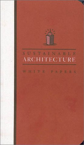 Sustainable Architecture White Papers: Essays on Design and Building for a Sustainable Future