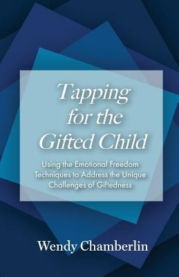 Tapping for the Gifted Child: Using the Emotional Freedom Techniques to Address the Unique Challenges of Giftedness