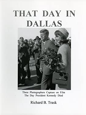That Day in Dallas: Three Photographers Capture on Film the Day President Kennedy Died 9780963859525