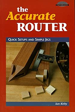 The Accurate Router: Quick Setups and Simple Jigs 9780964399976