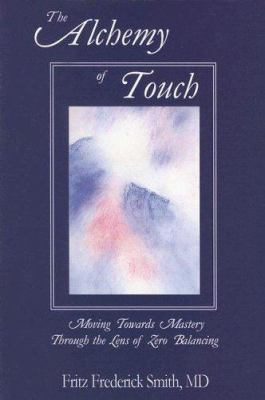 The Alchemy of Touch: Moving Towards Mastery Through the Lens of Zero Balancing 9780967303468