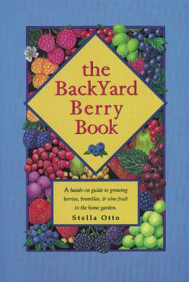 The Backyard Berry Book: A Hands-On Guide to Growing Berries, Brambles, and Vine Fruit in the Home Garden 9780963452061
