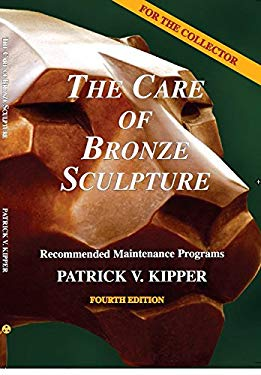The Care of Bronze Sculpture: Recommended Maintenance Programs for the Collector 9780964726918
