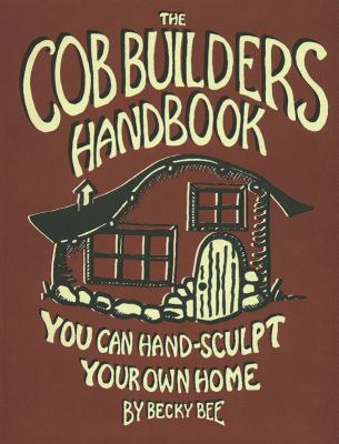 The Cob Builders Handbook: You Can Hand-Sculpt Your Own Home 9780965908207