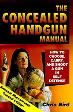The Concealed Handgun Manual: How to Choose, Carry, and Shoot a Gun in Self Defense 9780965678469