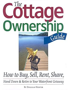 The Cottage Ownership Guide: How to Buy, Sell, Rent, Share, Hand Down & Retire to Your Waterfront Getaway 9780969692263