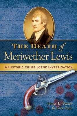 The Death of Meriwether Lewis: A Historic Crime Scene Investigation 9780964931541