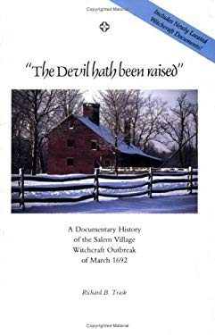 The Devil Hath Been Raised: A Documentary History of the Salem Village Witchcraft Outbreak of March 1692: Together with a Collection of Newly Loca 9780963859518