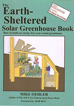The Earth-Sheltered Solar Greenhouse Book: How to Build an Energy Free Year-Round Greenhouse 9780960446407