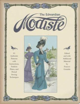 The Edwardian Modiste: 85 Authentic Patterns with Instructions, Fashion Plates, and Period Sewing Techniques 9780963651716