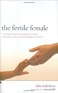 The Fertile Female: How the Power of Longing for a Child Can Save Your Life and Change the World 9780966007879