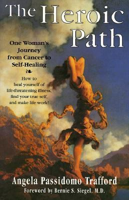 The Heroic Path: One Woman's Journey from Cancer to Self-Healing: How to Heal Yourself of Life-Threatening Illness, Find Your True Self 9780962817328