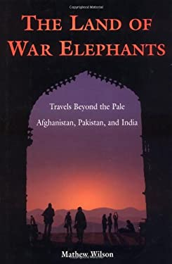 The Land of War Elephants: Travels Beyond the Pale in Afghanistan, Pakistan, and India 9780965925891