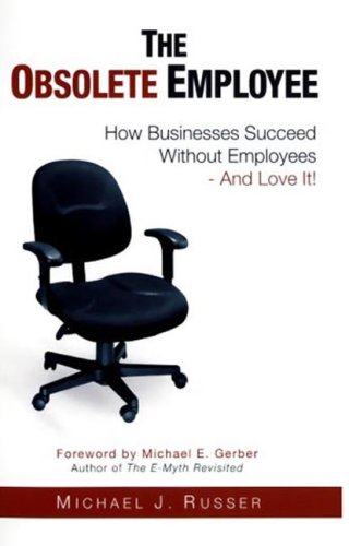 The Obsolete Employee: How Businesses Succeed Without Employees -- And Love It! 9780966248463