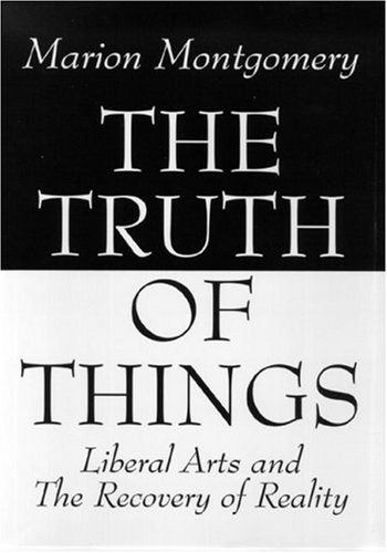 The Truth of Things: Liberal Arts and the Recovery of Reality 9780965320870