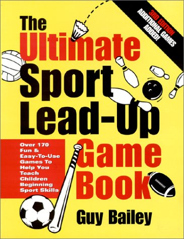 The Ultimate Sport Lead-Up Game Book: Over 170 Fun & Easy-To-Use Games to Help You Teach Children Beginning Sport Skills 9780966972733