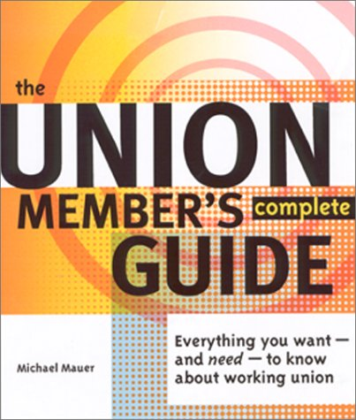 The Union Member's Complete Guide: Everything You Want--And Need--To Know about Working Union 9780965948616