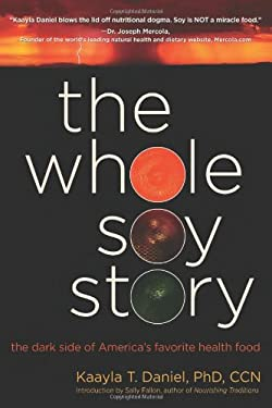 The Whole Soy Story: The Dark Side of Americas Favorite Health Food 9780967089751