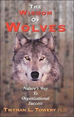 The Wisdom of Wolves: Nature's Way to Organizational Success 9780964687202