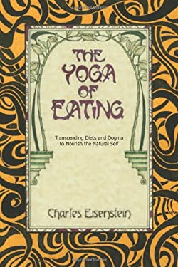 The Yoga of Eating: Transcending Diets and Dogma to Nourish the Natural Self 9780967089720